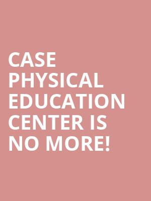 Case Physical Education Center is no more